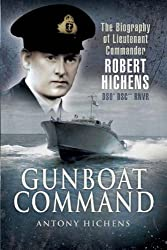 Gunboat Command: The Biography of Lieutenant Commander Robert Hichens: The Biography of Lieutenant Commander Robert Hichens DSO DSC RNVR