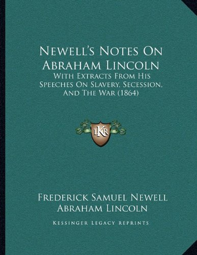 Newell's Notes on Abraham Lincoln: With Extracts from His Speeches on Slavery, Secession, and the War (1864)
