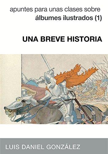 UNA BREVE HISTORIA: Apuntes para unas clases sobre álbumes ilustrados (1) por Luis Daniel González