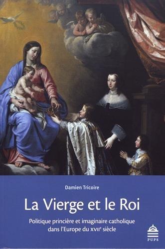 La Vierge et le Roi : Politique princire et imaginaire catholique dans l'Europe du XVIIe sicle