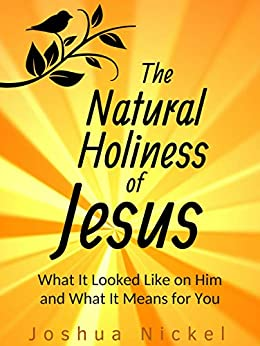 The Natural Holiness of Jesus: What It Looked Like on Him and What It Means for You by [Nickel, Joshua]