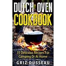 Dutch Oven Cookbook: 35 Delicious Recipes: Easy Recipes For Camping Or At Home; Includes American, Italian, Mexican, Russian/ Meals, Desserts, Bread, And ... Griz (Single Pot) Book 1) (English Edition)