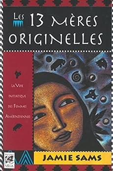 Les 13 mères originelles : La voie initiatique des femmes amérindiennes (Sciences humainesChamanisme) par [Sams, Jamie]