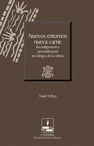 Nuevos entornos, nueva carne. Reconfiguración y personalización tecnológica de la cultura (Cátedra Eusebio Francisco Kino)