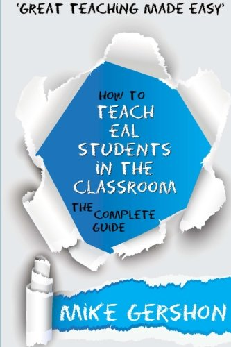 How to Teach EAL Students in the Classroom: The Complete Guide: Volume 1 (How to.Great Classroom Teaching Series)