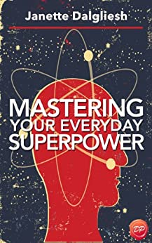 Mastering Your Everyday Superpower: How To Rewire Your Brain And Create Your Dream Life by [Dalgliesh, Janette]