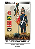 Die Fahnen von Waterloo: Umkämpft ~ Erobert ~ Verloren (Heere & Waffen)