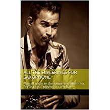 All The Fingerings For Saxophone: Play all notes in the range and altissimo. Perfect your playing on any Sax (English Edition)