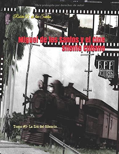 Miguel de los Santos y el Cine Silente Cubano: Tomo I- La Era del Silencio. -