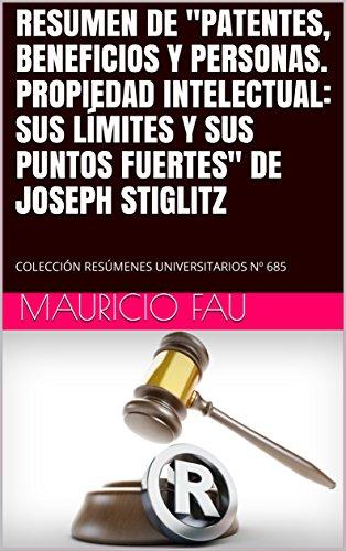 """RESUMEN DE """"PATENTES, BENEFICIOS Y PERSONAS. PROPIEDAD INTELECTUAL: SUS LÍMITES Y SUS PUNTOS FUERTES"""" DE JOSEPH STIGLITZ: COLECCIÓN RESÚMENES UNIVERSITARIOS Nº 685"""