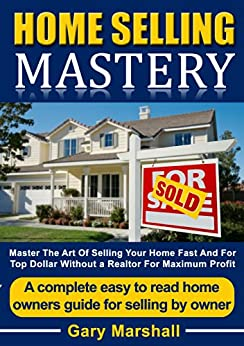 Home Selling Mastery: Master The Art Of Selling Your Home Fast And For Top Dollar Without A Realtor For Maximum Profit - A Complete Easy To Read Homeowners Guide For Selling By Owner by [Marshall, Gary]