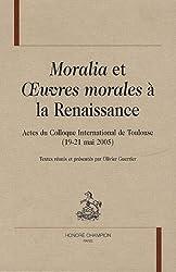 Moralia et OEuvres morales à la Renaissance : Actes du colloque international de Toulouse (19-21 mai 2005)