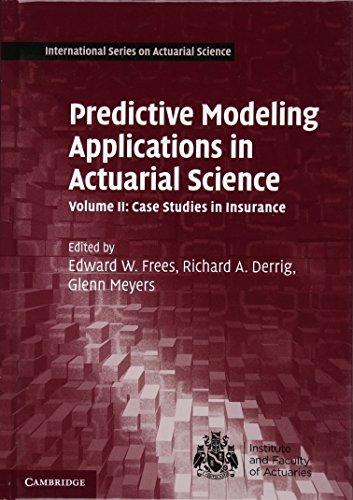 Predictive Modeling Applications in Actuarial Science: Volume 2, Case Studies in Insurance (International Series on Actuarial Science)