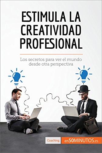 Estimula la creatividad profesional: Los secretos para ver el mundo desde otra perspectiva (Coaching) por 50Minutos.es