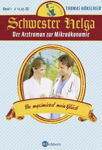 Schwester Helga - Du maximierst mein Glück: Der Arztroman zur Mikroökonomie