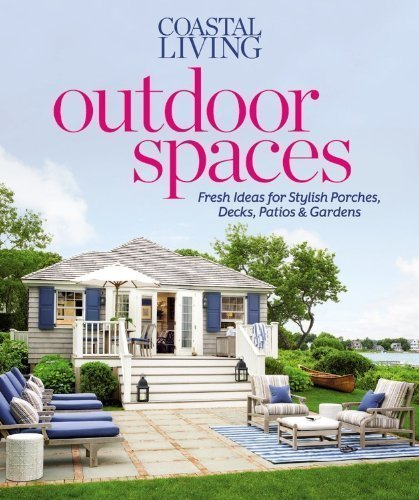 Coastal Living Outdoor Spaces: Fresh Ideas for Stylish Porches, Decks, Patios & Gardens by Editors of Coastal Living Magazine (April 16 2013)