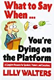 What to Say When. . .You're Dying on the Platform: A Complete Resource for Speakers, Trainers, and Executives: A Complete Resource for Speakers, Trainers and Executives