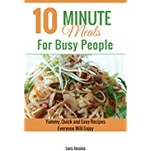 10 Minute Meals For Busy People: Yummy, Quick and Easy Recipes Everyone Will Enjoy (English Edition)