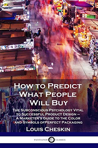 How to Predict What People Will Buy: The Subconscious Psychology Vital to Successful Product Design - A Marketer's Guide to the Color and Symbols of Perfect Packaging