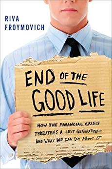 End of The Good Life: How the Financial Crisis Threatens a New Lost Generation--and What We Can Do About It par [Froymovich, Riva]
