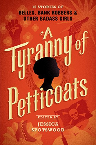 A Tyranny of Petticoats: 15 Stories of Belles, Bank Robbers & Other Badass Girls (English Edition) Marie Petticoat