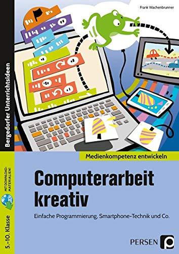 Computerarbeit kreativ: Einfache Programmierung, Smartphone-Technik und Co (5. bis 10. Klasse) (Medienkompetenz entwickeln)