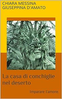 La casa di conchiglie nel deserto: imparare l'amore. (Consolazione Vol. 3) (Italian Edition) by [Messina, Chiara]