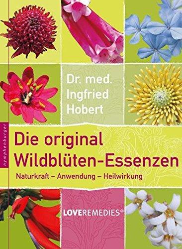 Die original Wildblüten-Essenzen: Naturkraft - Anwendung - Heilwirkung. Love Remedies