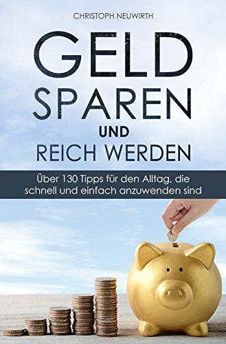 Geld sparen und reich werden: Über 130 Tipps für den Alltag, die schnell und einfach anzuwenden sind (Passives Einkommen: Finanzielle Unabhängigkeit erlangen - Band 2)