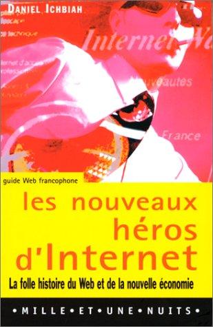 Les nouveaux héros d'Internet : la folle histoire du Web et de la nouvelle économie