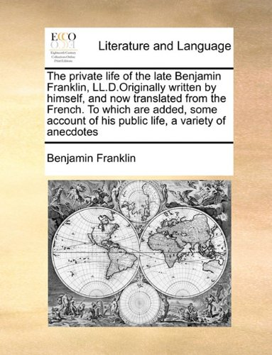 The private life of the late Benjamin Franklin, LL.D.Originally written by himself, and now translated from the French. To which are added, some account of his public life, a variety of anecdotes