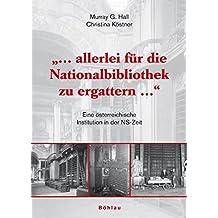 """""""... Allerlei für die Nationalbibliothek zu ergattern ..."""": Eine österreichische Institution in der NS-Zeit"""