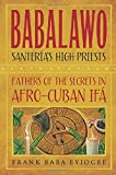 Babalawo, Santeria's High Priests: Fathers of the Secrets in Afro-Cuban Ifa by Frank Baba Eyiogbe (2015-02-08)