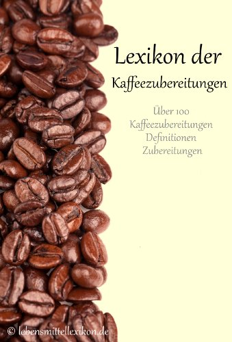 Lexikon der Kaffeezubereitungen: Zubereitung von Kaffeespezialitäten (Lebensmittellexikon Edition 1)