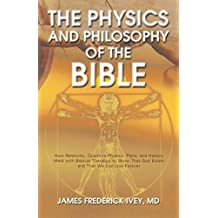 The Physics and Philosophy of the Bible: How Relativity, Quantum Physics, Plato, and History Meld with Biblical Theology to Show That God Exists and That ... Inevitable Truth Book 1) (English Edition)