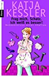 'Frag mich, Schatz, ich weiß es besser!: Bekenntnisse einer Ehefrau' von Katja Kessler