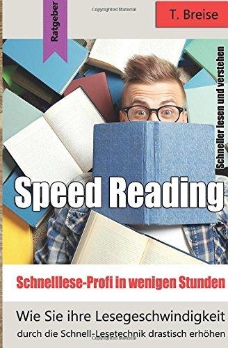 Speed Reading - Schnelllese-Profi in wenigen Stunden: Wie Sie ihre Lesegeschwindigkeit durch die Schnell-Lesetechnik drastisch erhöhen - schneller lesen und verstehen