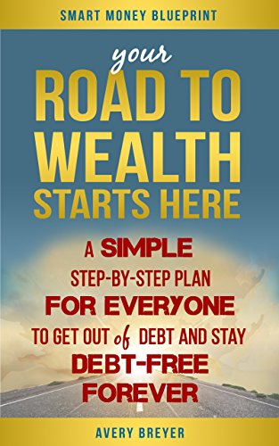 your-road-to-wealth-starts-here-a-simple-step-by-step-plan-for-everyone-to-get-out-of-debt-and-stay-
