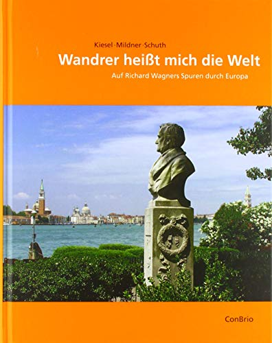 Wandrer heißt mich die Welt: Auf Richard Wagners Spuren durch Europa