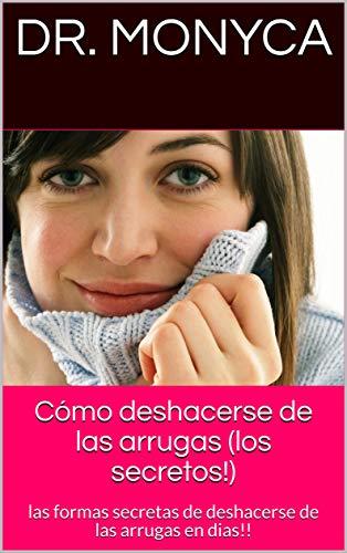 Cómo deshacerse de las arrugas (los secretos!): las formas secretas de deshacerse de las arrugas en dias!! par Dr. Monyca