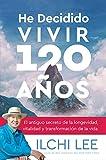 He Decidido Vivir 120 Años: El antiguo secreto de la longevidad, vitalidad y transformación de la vida (Spanish Edition of I've Decided to Live 120 Years)
