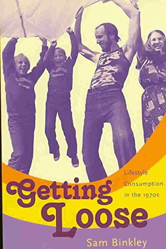 [Getting Loose: Lifestyle Consumption in the 1970s] (By: Sam Binkley) [published: June, 2007]