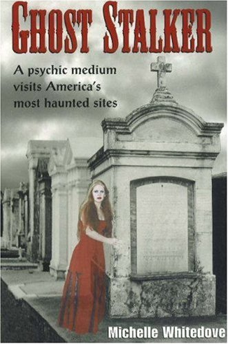 Ghost Stalker: A Psychic Medium Visits America's Most Haunted Sites by Michelle Whitedove (February 01,2003)
