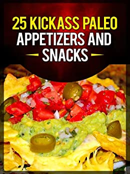 25 Kickass Paleo Appetizers and Snacks: Quick and Easy Gluten-Free, Low Fat and Low Carb Recipes (English Edition) von [Ujka, Lisa]