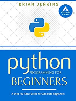 Python Programming: A Step-by-Step Guide For Absolute Beginners by [Brian Jenkins]
