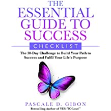 The Essential Guide To Success Checklist: The 30-Day Challenge to Build Your Path to Success and Fulfil Your Life's Purpose