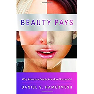 Beauty Pays: Why Attractive People Are More Successful by Daniel S. Hamermesh (2013-04-21)