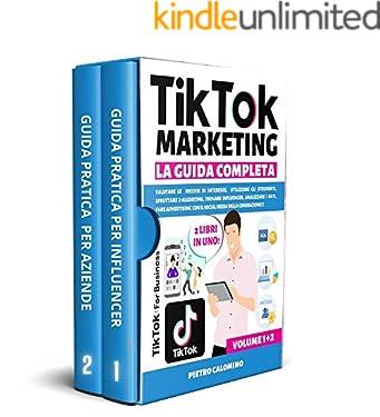 TIKTOK MARKETING LA GUIDA COMPLETA: Valutare le nicchie d'interesse, utilizzare gli strumenti, sfruttare l'algoritmo, trovare influencer, analizzare i dati, fare advertising con Tik Tok