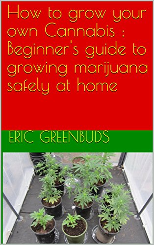 How to grow your own Cannabis : Beginner's guide to growing marijuana safely at home (English Edition)