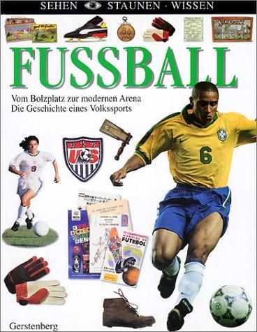 Sehen. Staunen. Wissen. Fussball. Vom Bolzplatz zur modernen Arena. Die Geschichte eines Volkssports